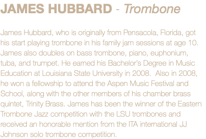 JAMES HUBBARD - Trombone James Hubbard, who is originally from Pensacola, Florida, got his start playing trombone in his family jam sessions at age 10. James also doubles on bass trombone, piano, euphonium, tuba, and trumpet. He earned his Bachelor's Degree in Music Education at Louisiana State University in 2008. Also in 2008, he won a fellowship to attend the Aspen Music Festival and School, along with the other members of his chamber brass quintet, Trinity Brass. James has been the winner of the Eastern Trombone Jazz competition with the LSU trombones and received an honorable mention from the ITA international JJ Johnson solo trombone competition.