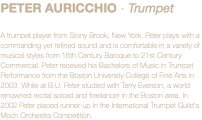 PETER AURICCHIO - Trumpet A trumpet player from Stony Brook, New York. Peter plays with a commanding yet refined sound and is comfortable in a variety of musical styles from 16th Century Baroque to 21st Century Commercial. Peter received his Bachelors of Music in Trumpet Performance from the Boston University College of Fine Arts in 2003. While at B.U. Peter studied with Terry Everson, a world renowned recital soloist and freelancer in the Boston area. In 2002 Peter placed runner-up in the International Trumpet Guild's Moch Orchestra Competition.