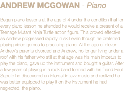 ANDREW MCGOWAN - Piano Began piano lessons at the age of 4 under the condition that for every piano lesson he attended he would receive a present of a Teenage Mutant Ninja Turtle action figure. This proved effective as Andrew progressed rapidly in skill even though he preferred playing video games to practicing piano. At the age of eleven Andrew's parents divorced and Andrew, no longer living under a roof with his father who still at that age was his main impetus to play the piano, gave up the instrument and bought a guitar. After a few years of playing in a rock band formed with his friend Paul Saputo he discovered an interest in jazz music and realized he was better equipped to play it on the instrument he had neglected, the piano.